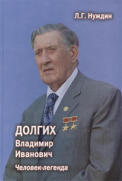 Нуждин Л. Долгих Владимир Иванович Человек-легенда 2-е издание дополненное цена и фото