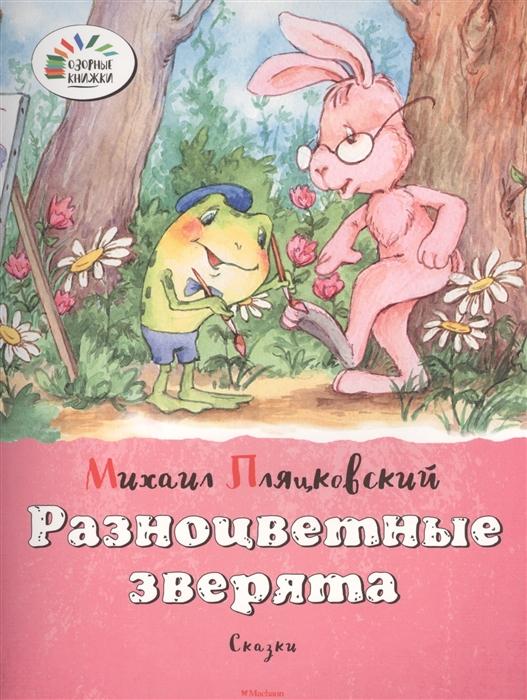 Пляцковский М. Разноцветные зверята Сказки цена 2017