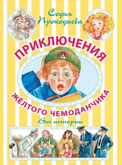 Прокофьева С. Приключения желтого чемоданчика Все истории махаон приключения желтого чемоданчика с л прокофьева
