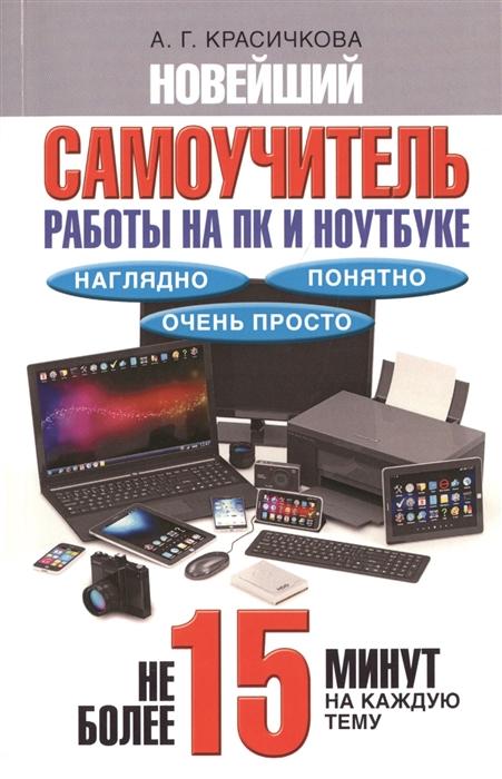 Красичкова А. Новейший самоучитель работы на ПК и ноутбуке Наглядно понятно очень просто Не более 15 минут на каждую тему