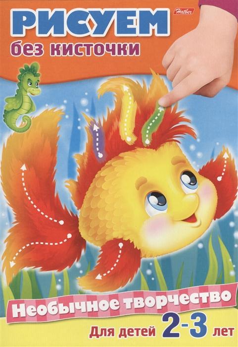 Купить Рисуем без кисточки Раскраска Для детей 2-3 лет, Хатбер-Пресс, Раскраски