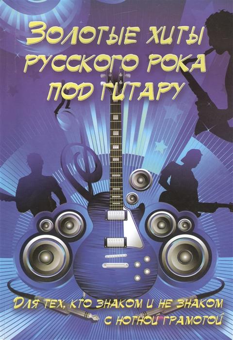 Золотые хиты русского рока под гитару Для тех кто знаком и не знаком с нотной грамотой Учебно-методическое пособие