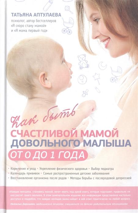 Аптулаева Т. Как быть счастливой мамой довольного малыша от 0 до 1 года цена и фото
