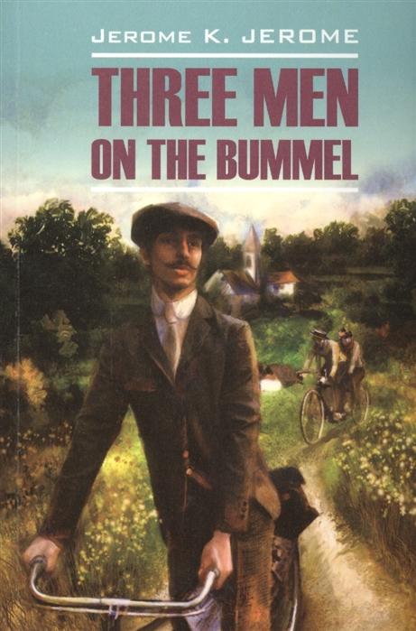 Джером К. Дж. Three Men in the Bummel Книга для чтения на английском языке three men on the bummel