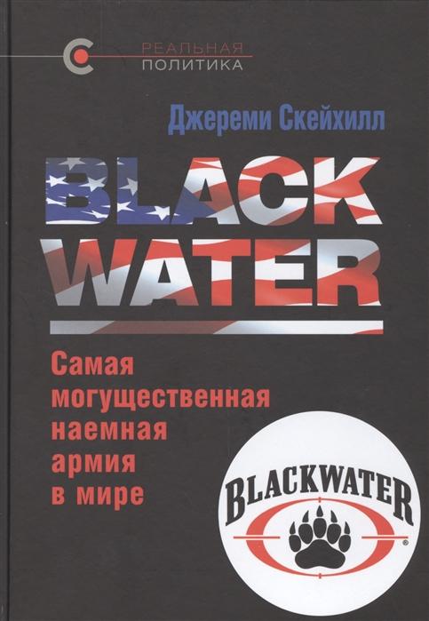 Скейхилл Дж. Blackwater Самая могущественная наемная армия в мире