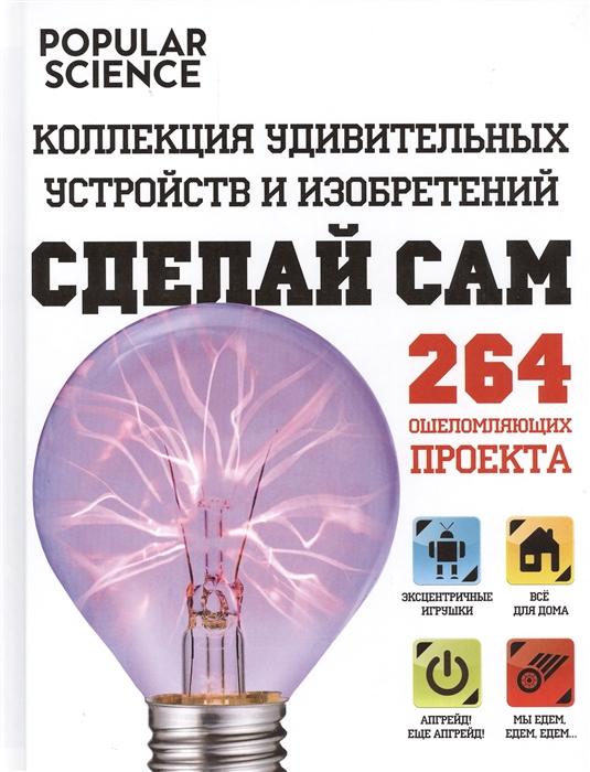Пирожкова Л. (пер.) Сделай сам Коллекция удивительных устройств и изобретений 264 ошеломляющих проекта