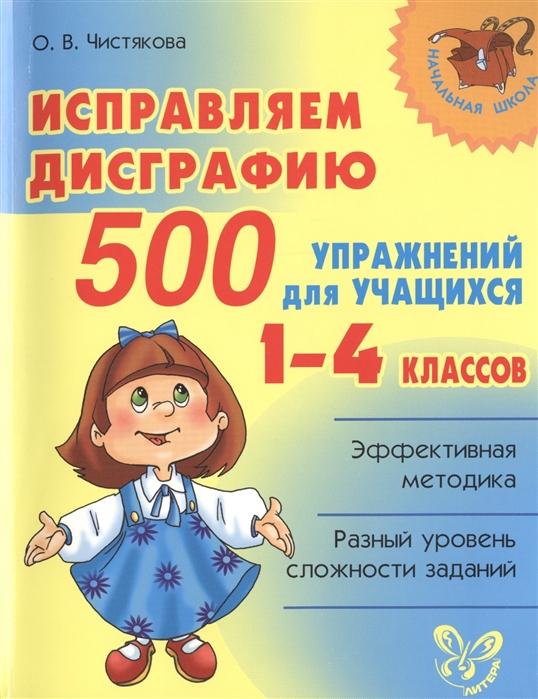 Чистякова О. Исправляем дисграфию 500 упражнений для учащихся 1-4 классов Эффективная методика Разный уровень сложности заданий
