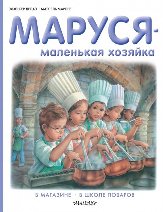 Делаэ Ж., Марлье М. Маруся - маленькая хозяйка В магазине В школе поваров марлье м делаэ ж маруся маленькая принцесса