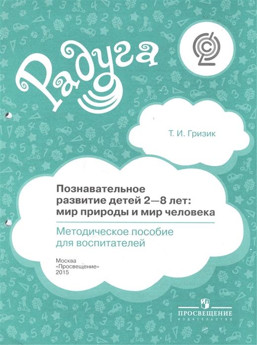 Гризик Т. Познавательное развитие детей 2-8 лет мир природы и мир человека Методическое пособие для воспитателей