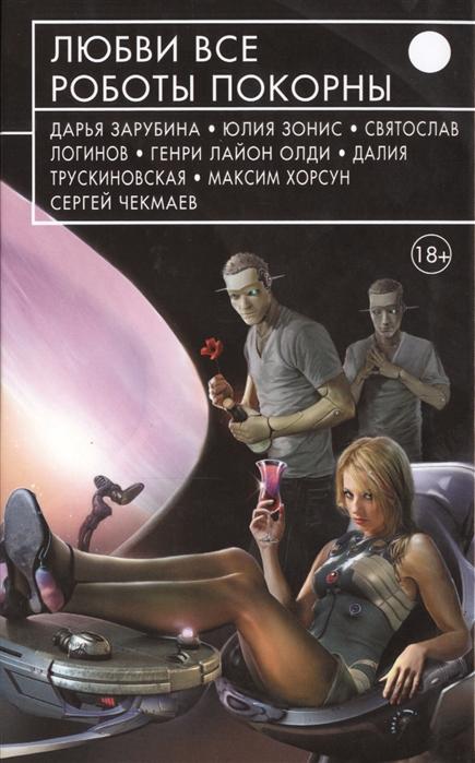 Зарубина Д., Зонис Ю., Логинов С. и др. Любви все роботы покорны