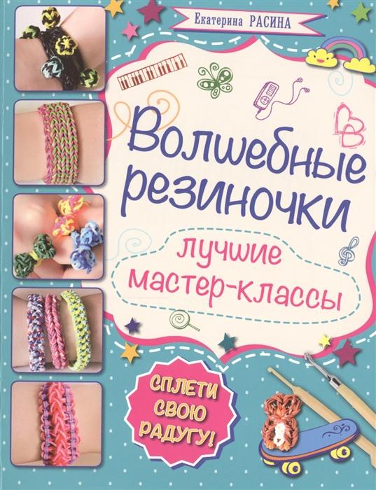Расина Е. Волшебные резиночки Лучшие мастер-классы