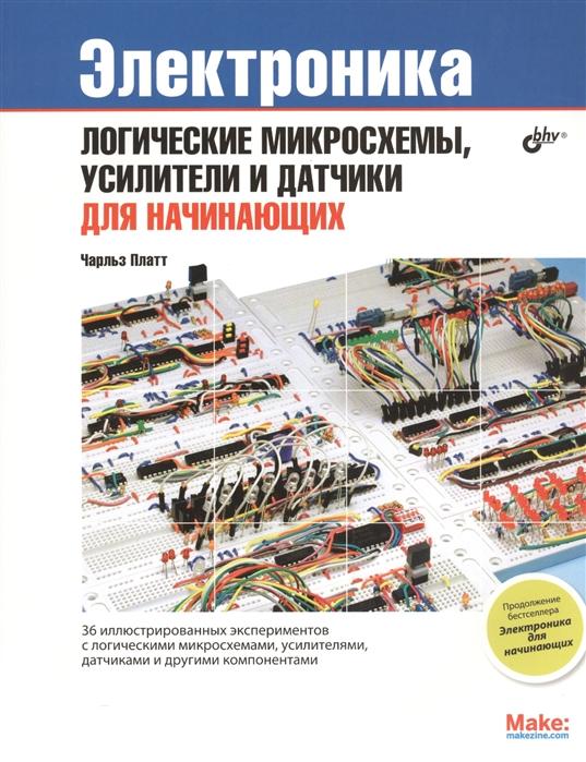 Платт Ч. Электроника Логические микросхемы усилители и датчики для начинающих