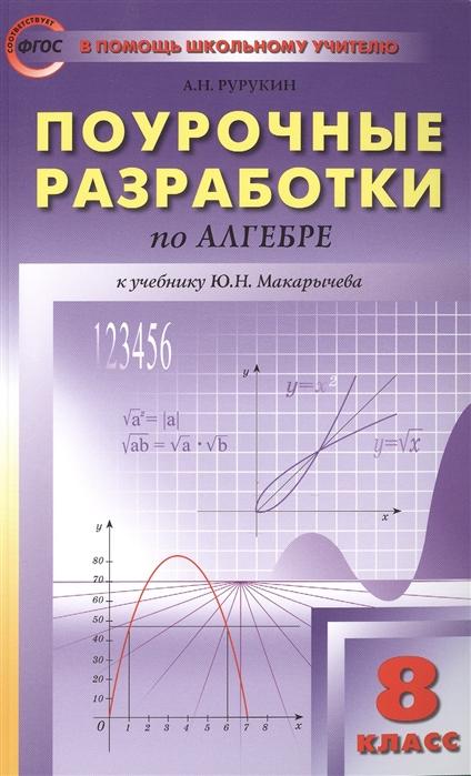 Рурукин А. Поурочные разработки по алгебре 8 класс К учебнику Ю Н Макарычева и др М Просвещение