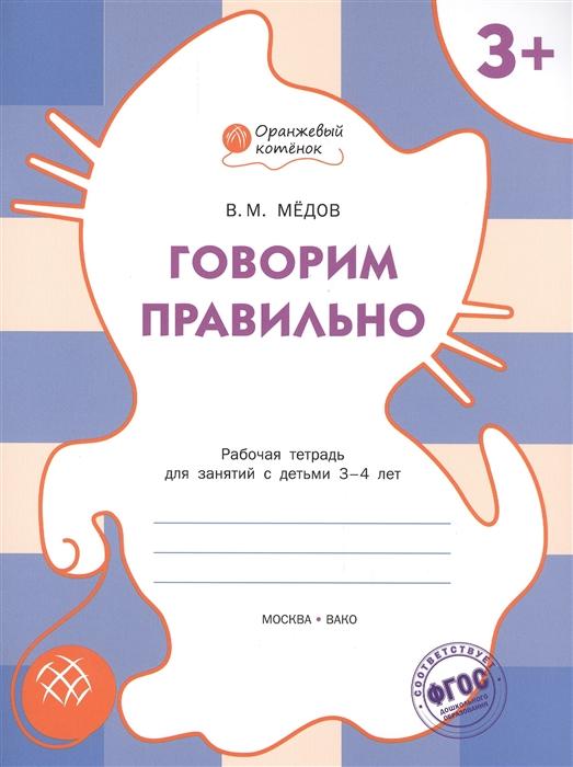 Медов В. Говорим правильно Рабочая тетрадь для занятий с детьми 3-4 лет медов в готовимся писать рабочая тетрадь для занятий с детьми 6 7 лет