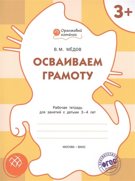 Медов В. Осваиваем грамоту Рабочая тетрадь для занятий с детьми 3-4 лет недорого