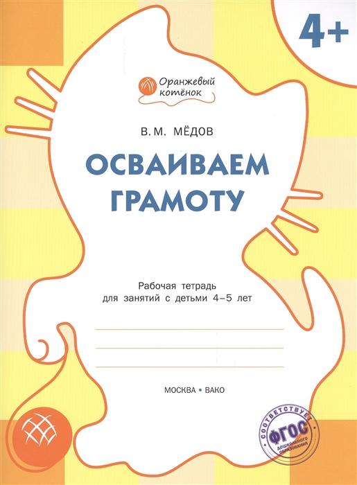 Медов В. Осваиваем грамоту Рабочая тетрадь для занятий с детьми 4-5 лет недорого