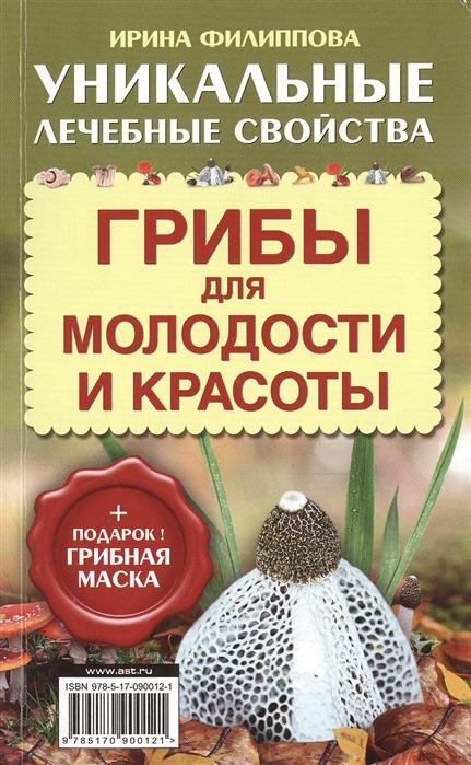 Филиппова И. Грибы для молодости и красоты Уникальные лечебные свойства подарок Грибная маска
