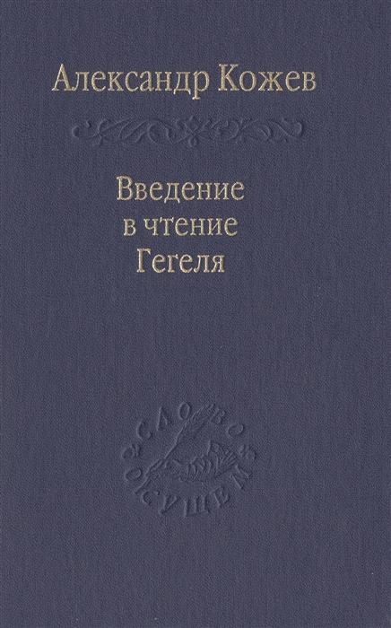 Кожев А. Введение в чтение Гегеля александр кожев введение в чтение гегеля