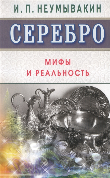 Неумывакин И. Серебро Мифы и реальность неумывакин и мед мифы и реальность