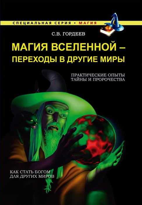 Гордеев С. Магия Вселенной - переходы в другие миры Практические опыты Тайны и пророчества