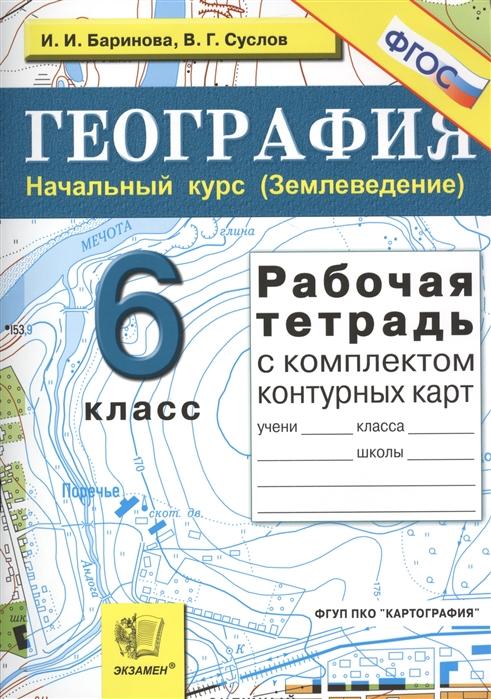 Баринова И., Суслов В. География Начальный курс Землеведение 6 класс Рабочая тетрадь с комплектом контурных карт