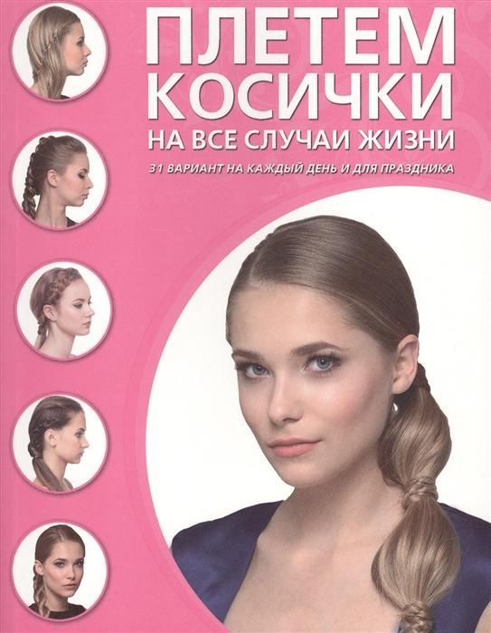 Крашенинникова Д. (ред.) Плетем косички на все случаи жизни 31 вариант на каждый день и для праздника цена