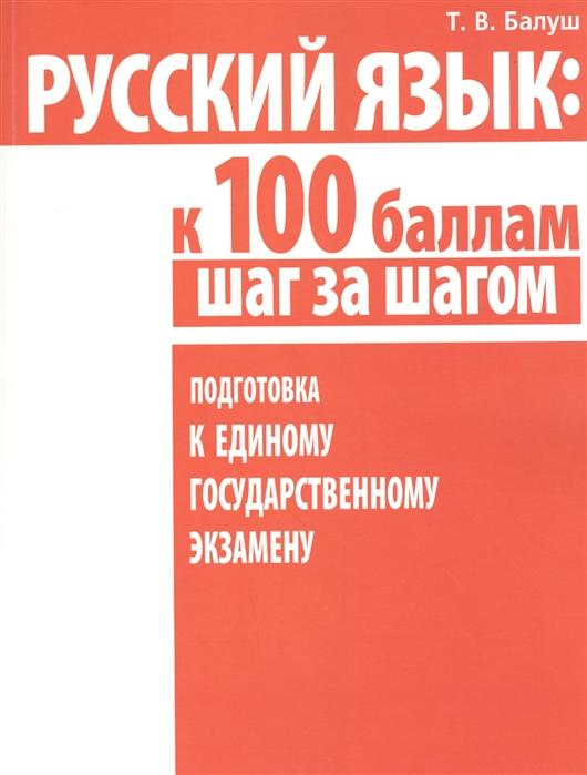 Балуш Т. Русский язык к 100 баллам шаг за шагам Подготовка к Единому государственному экзамену