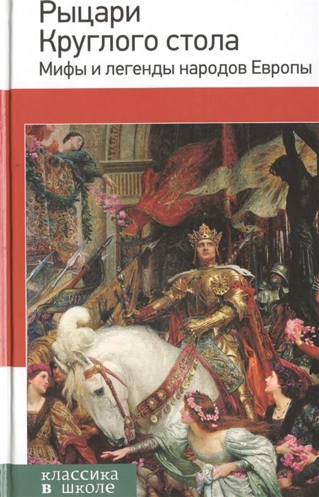 Назарова Е. (ред.) Рыцари Круглого стола Мифы и легенды народов Европы мифы и легенды европы
