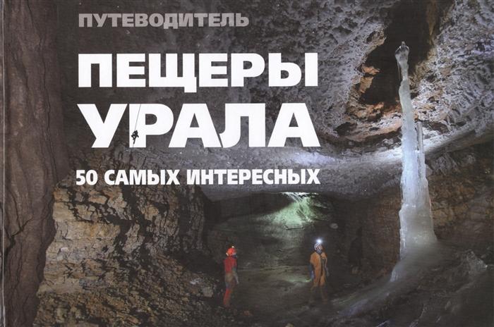 50 самых интересных пещер Урала Иллюстрированный путеводитель