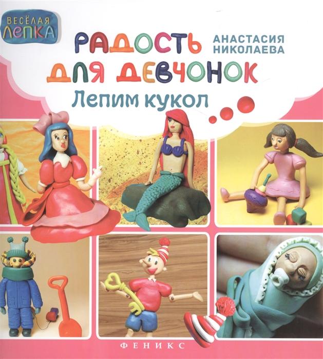 Николаева А. Радость для девчонок Лепим кукол