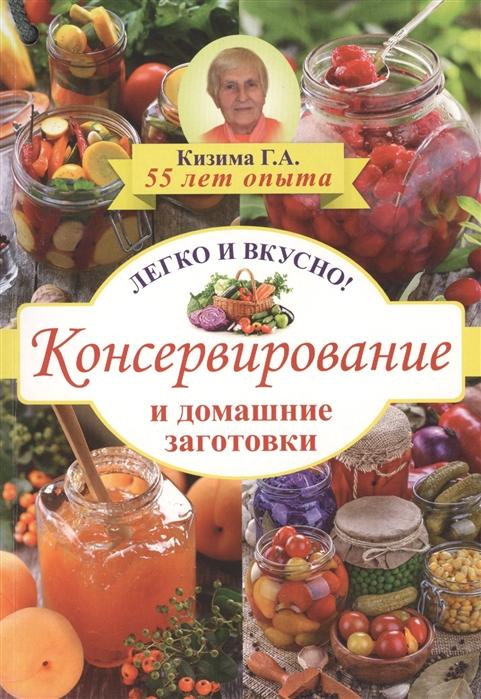 Кизима Г. Консервирование и домашние заготовки Легко и вкусно