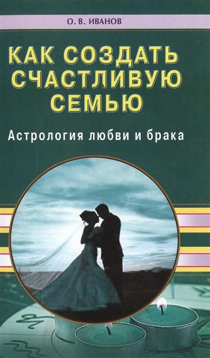 Иванов О. Как создать счастливую семью Астрология любви и брака тайна христианской любви и брака