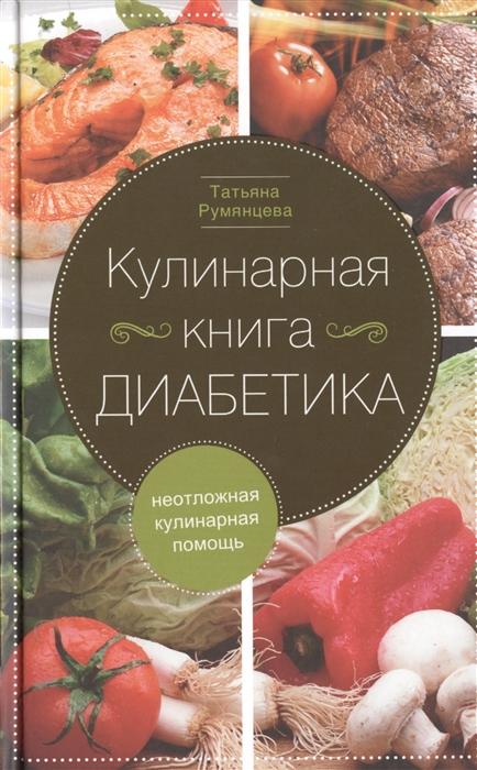 Румянцева Т. Кулинарная книга диабетика Неотложная кулинарная помощь Переработанное издание