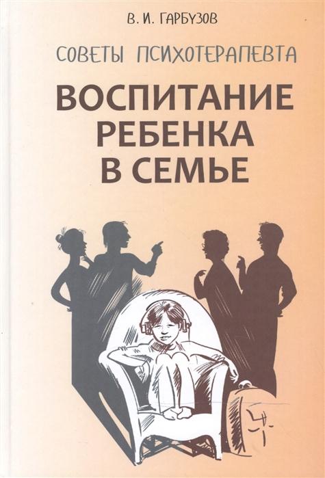 Гарбузов В. Воспитание ребенка в семье Советы психотерапевта цены