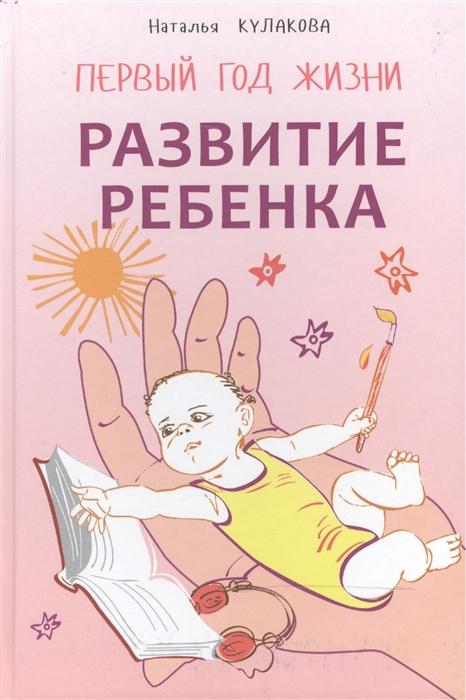 Кулакова Н. Развитие ребенка Первый год жизни Практический курс для родителей цена