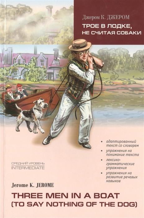Jerome J. Трое в лодке не считая собаки Three Men in a boat to say nothing of the dog Книга для чтения на английском языке Средний уровень jerome k three men in a boat роман на английском языке