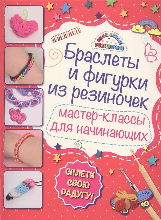 Крупская М. Браслеты и фигурки из резиночек Мастер-классы для начинающих