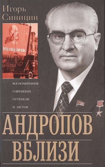 Синицын И. Андропов вблизи Воспоминания о временах оттепели и застоя цена в Москве и Питере