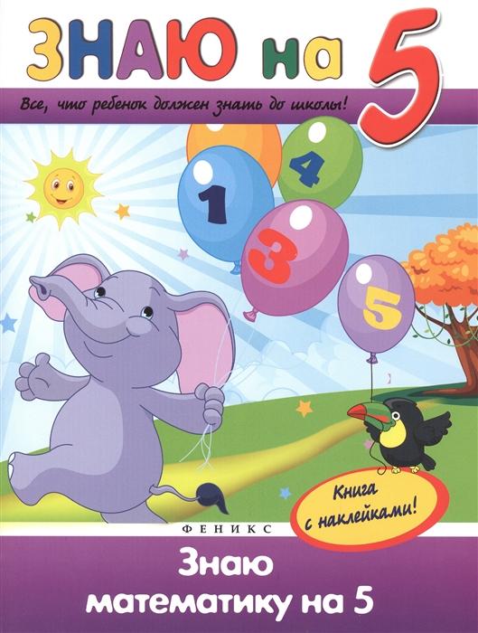 Белых В. Знаю математику на 5 Все что должен знать ребенок до школы Книга с наклейками в а белых знаю окружающий мир на 5 наклейки