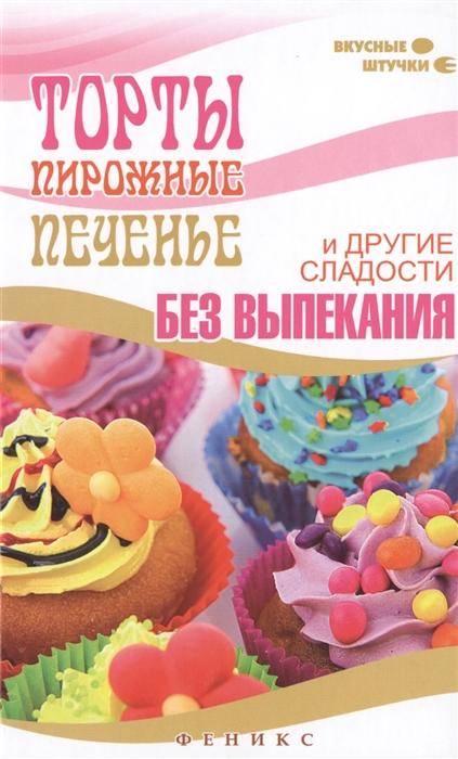 Солнечная М. Торты пирожные печенье и другие сладости без выпекания