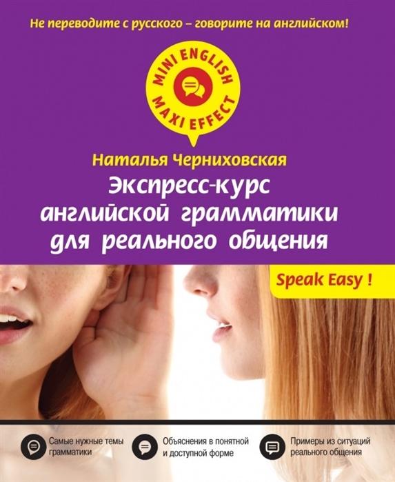 Черниховская Н. Экспресс-курс английской грамматики для реального общения Самые нужные темы грамматики Объяснения в понятной и доступной форме Примеры из ситуаций реального общения
