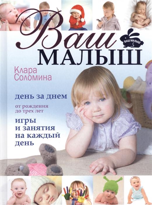 Соломина К. Ваш малыш День за днем от рождения до 3 лет Игры и занятия на каждый день 4 издание дополненное и переработанное