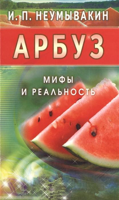 Неумывакин И. Арбуз Мифы и реальность неумывакин и череда мифы и реальность