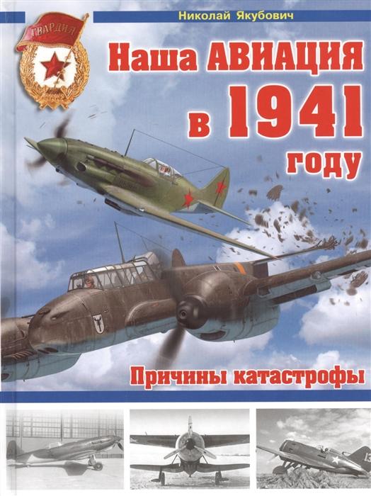 цена Якубович Н. Наша авиация в 1941 году Причины катастрофы онлайн в 2017 году
