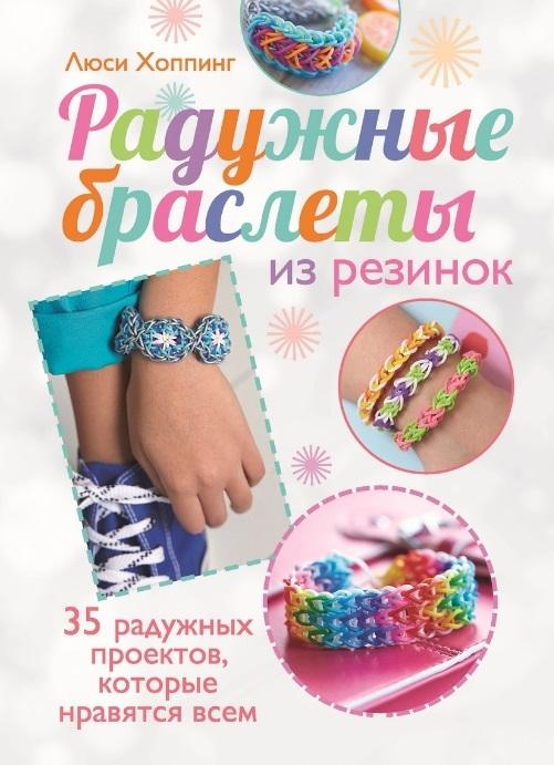 Хоппинг Л. Радужные браслеты из резинок 35 ярких идей которые нравятся всем елисеева а браслеты из резинок плетем сами