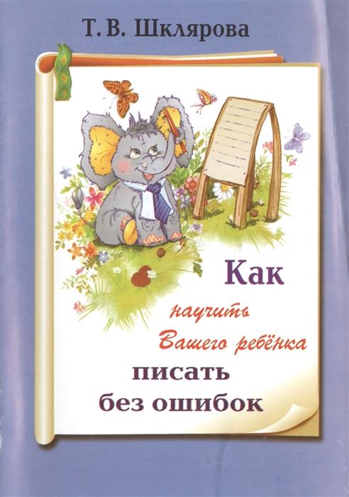 Шклярова Т. Как научить вашего ребенка писать без ошибок шклярова татьяна васильевна как научить вашего ребенка делать фонетический разбор слова