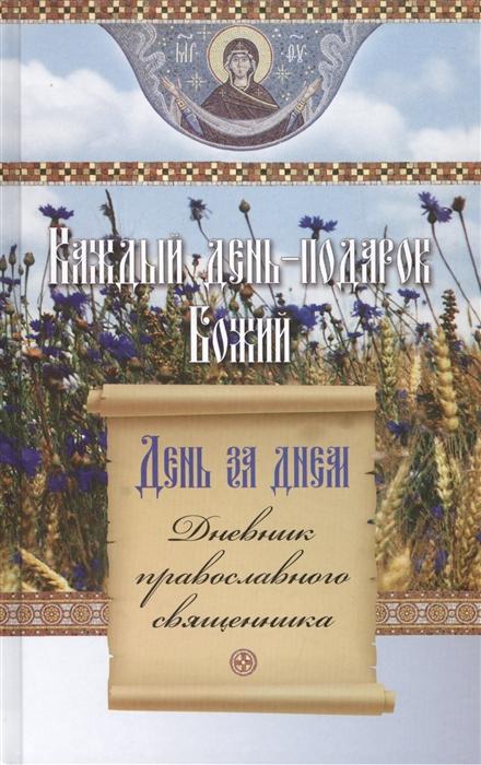 Еремина Е. (ред.) День за днем Каждый день - подарок Божий Дневник православного священника день за днем каждый день подарок божий дневник православного священника