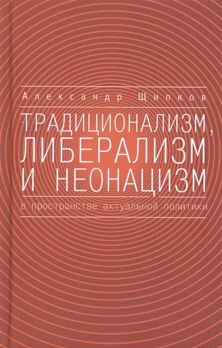Щипков А. Традиционализм либерализм и неонацизм в пространстве актуальной политики щипков а вопросы идеологии