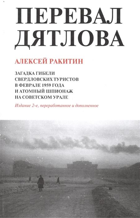 Перевал Дятлова Загадка гибели свердловских туристов в феврале 1959 года и атомный шпионаж на советском Урале 2-е издание дополненное