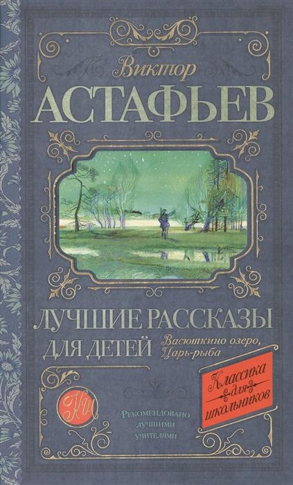 Астафьев В. Лучшие рассказы для детей Васюткино озеро Царь-рыба астафьев в васюткино озеро